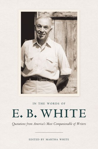 In the Words of E. B. White: Quotations from America's Most Companionable of Writers 9780801449550