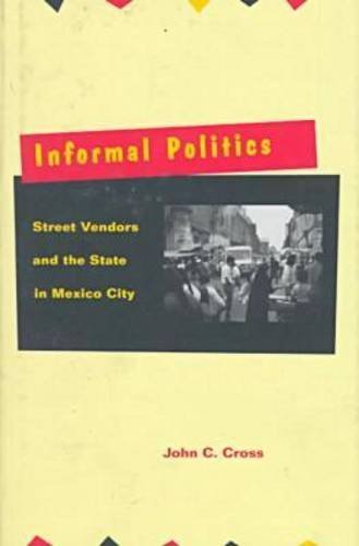 Informal Politics: Street Vendors and the State in Mexico City 9780804730600