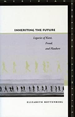 Inheriting the Future: Legacies of Kant, Freud, and Flaubert 9780804751148