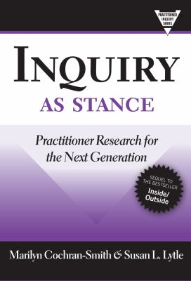 Inquiry as Stance: Practitioner Research in the Next Generation 9780807749708