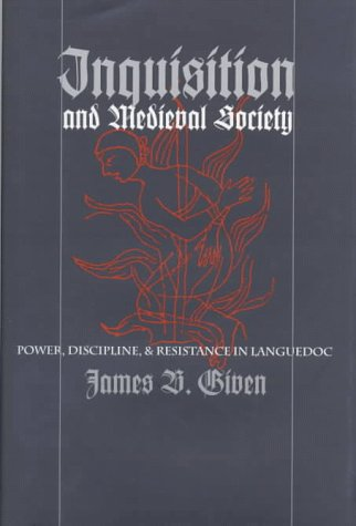 Inquisition and Medieval Society: Power, Discipline, and Resistance in Languedoc 9780801433580