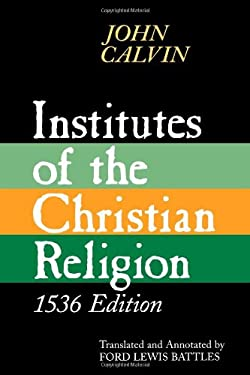 Institutes of the Christian Religion: Embracing Almost the Whole Sum of Piety, & Whatever is Necessary to Know of the Doctrine of Salvation: A Work Mo 9780802841674