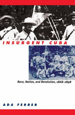 Insurgent Cuba: Race, Nation, and Revolution, 1868-1898 9780807847831