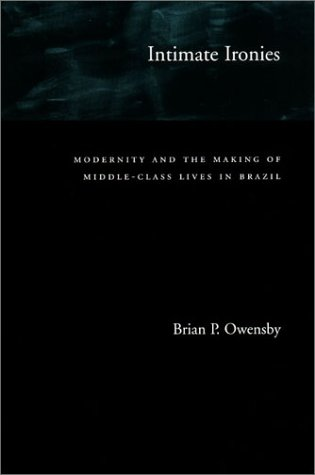 Intimate Ironies: Modernity and the Making of Middle-Class Lives in Brazil 9780804733601