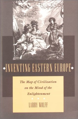 Inventing Eastern Europe: The Map of Civilization on the Mind of the Enlightenment 9780804727020
