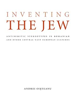 Inventing the Jew: Antisemitic Stereotypes in Romanian and Other Central-East European Cultures 9780803220980