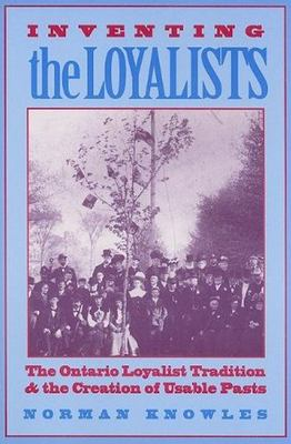 Inventing the Loyalists: The Ontario Loyalist Tradition and the Creation of Usable Pasts 9780802009500