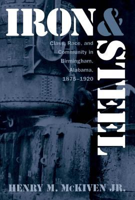 Iron and Steel: Class, Race, and Community in Birmingham, Alabama, 1875-1920 9780807821886