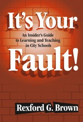 It's Your Fault!: An Insider's Guide to Learning and Teaching in City Schools 9780807743799