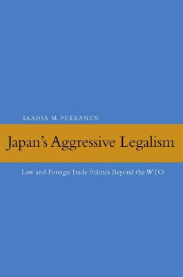 Japan's Aggressive Legalism: Law and Foreign Trade Politics Beyond the WTO 9780804758666