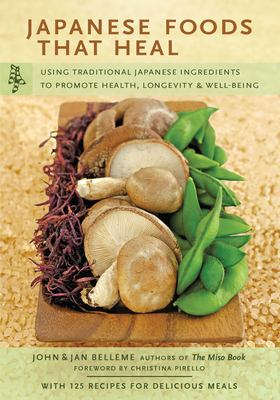 Japanese Foods That Heal: Using Traditional Ingredients to Promote Health, Longevity, and Well-Being