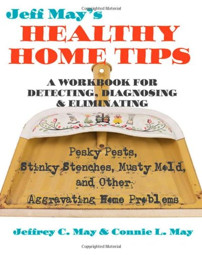 Jeff May's Healthy Home Tips: A Workbook for Detecting, Diagnosing, & Eliminating Pesky Pests, Stinky Stenches, Musty Mold, and Other Aggravating Ho 9780801888458