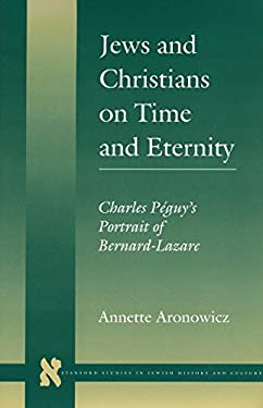 Jews and Christians on Time and Eternity: Charles Peguy's Portrait of Bernard-Lazare 9780804730051