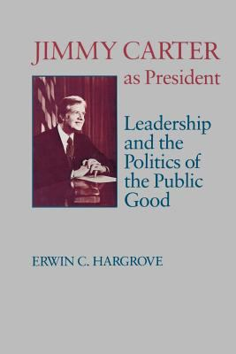 Jimmy Carter as President: Leadership and the Politics of the Public Good 9780807124253