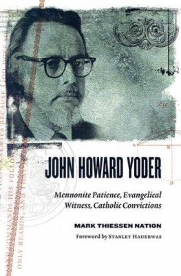 John Howard Yoder: Mennonite Patience, Evangelical Witness, Catholic Convictions 9780802839404