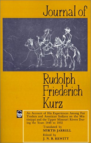 Journal of Rudolph Friederich Kurz: An Account of His Experiences Among Fur Traders and American Indians on the Mississippi and the Upper Missouri Riv 9780803257139