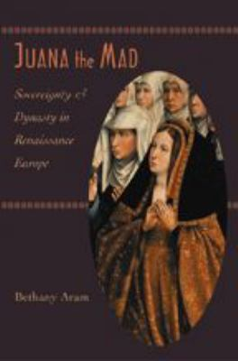 Juana the Mad: Sovereignty and Dynasty in Renaissance Europe 9780801880728