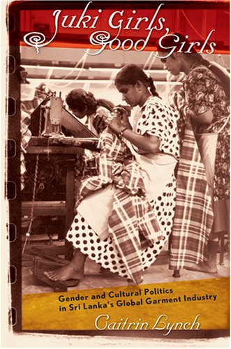 Juki Girls, Good Girls: Gender and Cultural Politics in Sri Lanka's Global Garment Industry 9780801473623