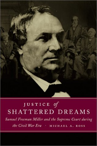 Justice of Shattered Dreams: Samuel Freeman Miller and the Supreme Court During the Civil War Era 9780807129241