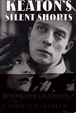 Keaton's Silent Shorts: Beyond the Laughter 9780809319527