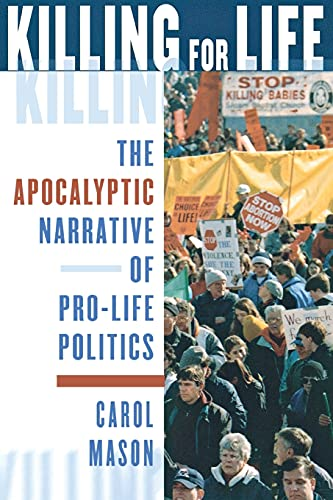 Killing for Life: The Apocalyptic Narrative of Pro-Life Politics 9780801488191