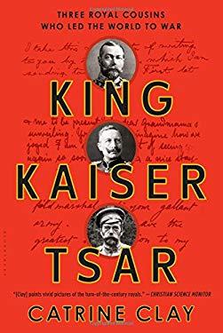 King, Kaiser, Tsar: Three Royal Cousins Who Led the World to War 9780802716774