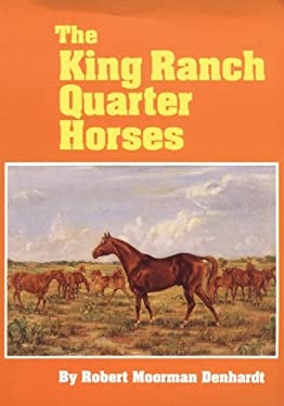 The King Ranch Quarter Horses: And Something of the Ranch and the Men That Bred Them