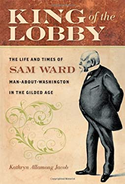 King of the Lobby: The Life and Times of Sam Ward, Man-About-Washington in the Gilded Age 9780801893971