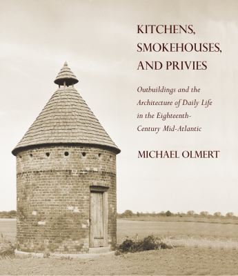 Kitchens, Smokehouses, and Privies: Outbuildings and the Architecture of Daily Life in the Eighteenth-Century Mid-Atlantic 9780801447914