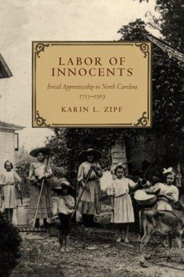 Labor of Innocents: Forced Apprenticeship in North Carolina, 1715-1919 9780807130452