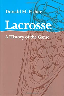 Lacrosse: A History of the Game 9780801869389