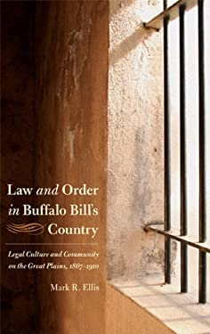 Law and Order in Buffalo Bill's Country: Legal Culture and Community on the Great Plains, 1867-1910 9780803227873