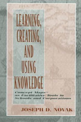 Learning, Creating, and Using Knowledge: Concept Maps(tm) as Facilitative Tools in Schools and Corporations 9780805826265