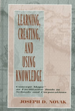 Learning, Creating, and Using Knowledge: Concept Maps(tm) as Facilitative Tools in Schools and Corporations 9780805826258