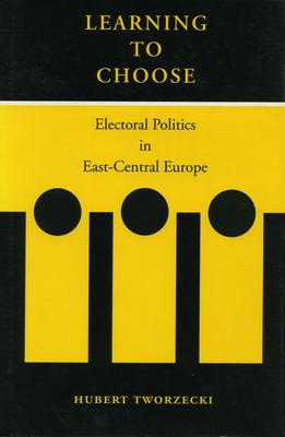 Learning to Choose: Electoral Politics in East-Central Europe 9780804744072