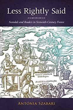 Less Rightly Said: Scandals and Readers in Sixteenth-Century France 9780804762922