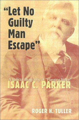 Let No Guilty Man Escape: A Judicial Biography of Isaac C. Parker 9780806133065