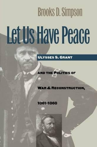 Let Us Have Peace: Ulysses S. Grant and the Politics of War and Reconstruction, 1861-1868 9780807819661