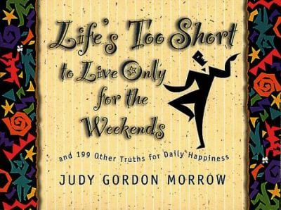 Life's Too Short to Live Only for the Weekends: And 199 Other Truths for Daily Happiness 9780805412444