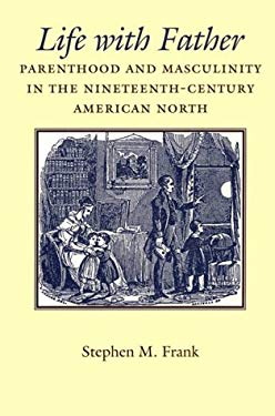 Life with Father: Parenthood and Masculinity in the Nineteenth-Century American North 9780801858550