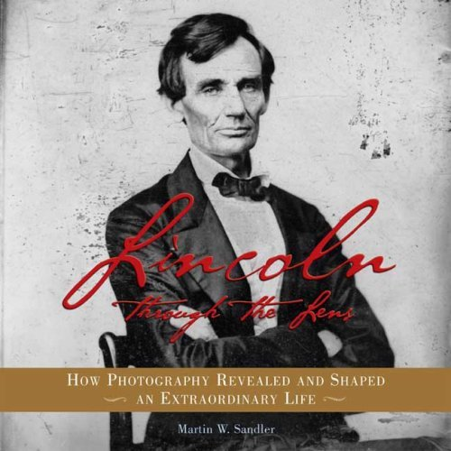 Lincoln Through the Lens: How Photography Revealed and Shaped an Extraordinary Life 9780802796660