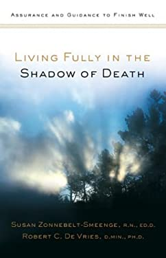 Living Fully in the Shadow of Death: Assurance and Guidance to Finish Well 9780801065071