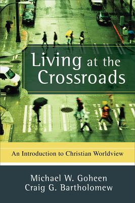 Living at the Crossroads: An Introduction to Christian Worldview 9780801031403