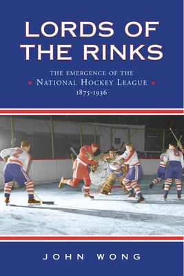 Lords of the Rinks: The Emergence of the National Hockey League, 1875-1936 9780802085207