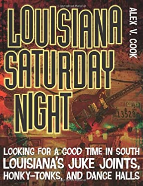 Louisiana Saturday Night: Looking for a Good Time in South Louisiana's Juke Joints, Honky-Tonks, and Dance Halls 9780807144565