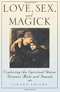 Love, Sex and Magick: Exploring the Spiritual Union Between Male and Female 9780806520438
