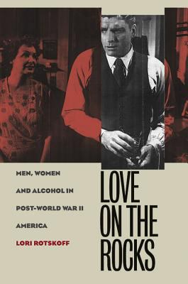Love on the Rocks: Men, Women, and Alcohol in Post-World War II America 9780807827284