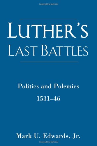 Luther's Last Battles: Politics and Polemics 1531-46
