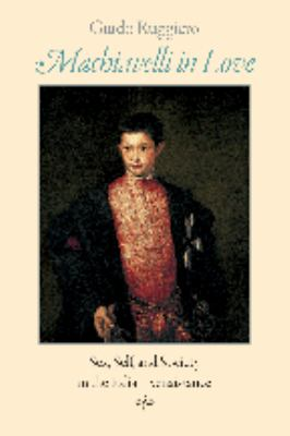 Machiavelli in Love: Sex, Self, and Society in the Italian Renaissance 9780801885167