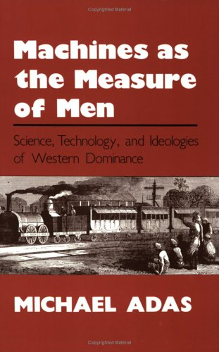 Machines as the Measure of Men: Science, Technology, and Ideologies of Western Dominance 9780801497605